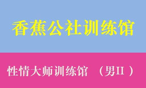 香蕉公社:性情大师训练馆 (男II )