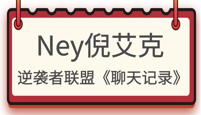 Ney倪艾克逆袭者联盟《聊天记录》
